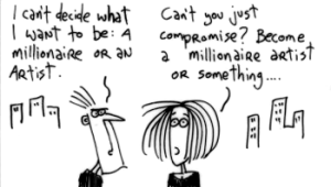 Black and white cartoon. Person one: I can't decide what to be, a millionaire or an artist. Person Two: can't you just compromise? Be a millionaire artist or something.